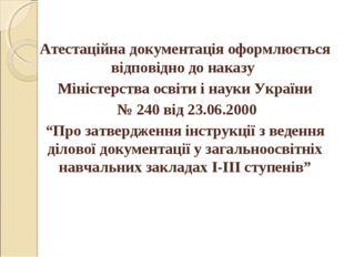 Атестаційна документація оформлюється відповідно до наказу Міністерства освіт