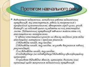 Протягом навчального року вивчається педагогічна, методична робота педагогічн
