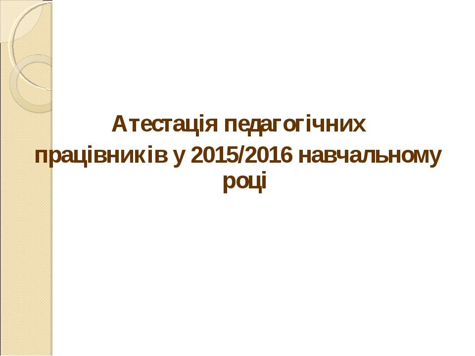 Атестація педагогічних працівників у 2015/2016 навчальному році