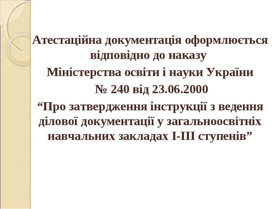Атестаційна документація оформлюється відповідно до наказу Міністерства освіт...