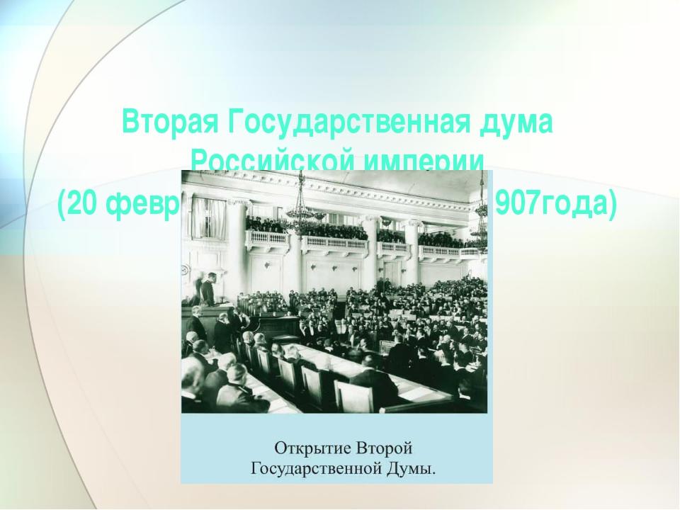 Вторая Государственная дума Российской империи (20 февраля 1907года-3 июня 19...