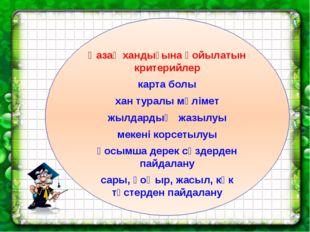 Қазақ хандығына қойылатын критерийлер карта болы хан туралы мәлімет жылдардың