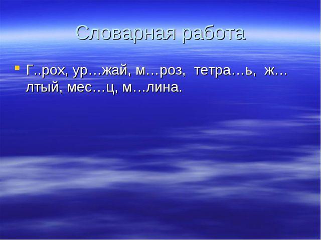 Словарная работа Г..рох, ур…жай, м…роз, тетра…ь, ж…лтый, мес…ц, м…лина.