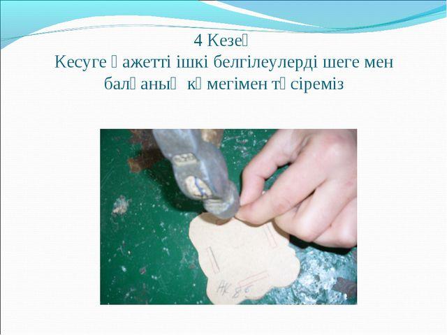 4 Кезең Кесуге қажетті ішкі белгілеулерді шеге мен балғаның көмегімен түсіреміз