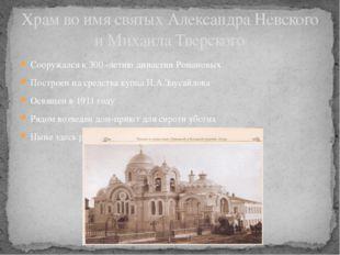 Сооружался к 300 -летию династии Романовых Построен на средства купца Н.А.Зау
