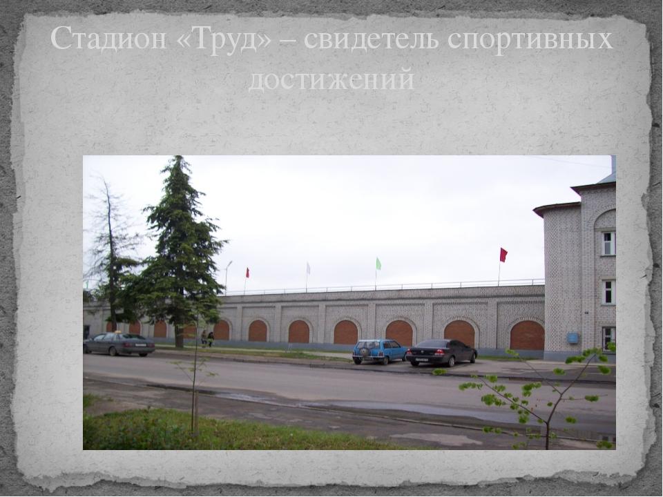 Стадион «Труд» – свидетель спортивных достижений