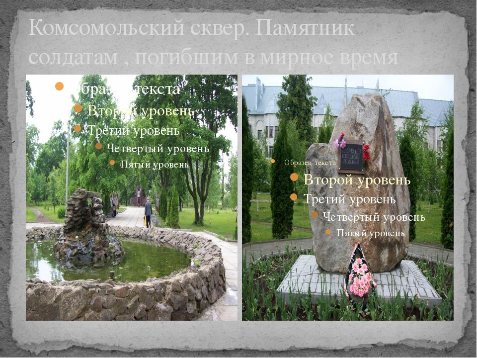 Комсомольский сквер. Памятник солдатам , погибшим в мирное время