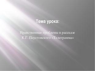Тема урока: Нравственные проблемы в рассказе К.Г. Паустовского «Телеграмма»