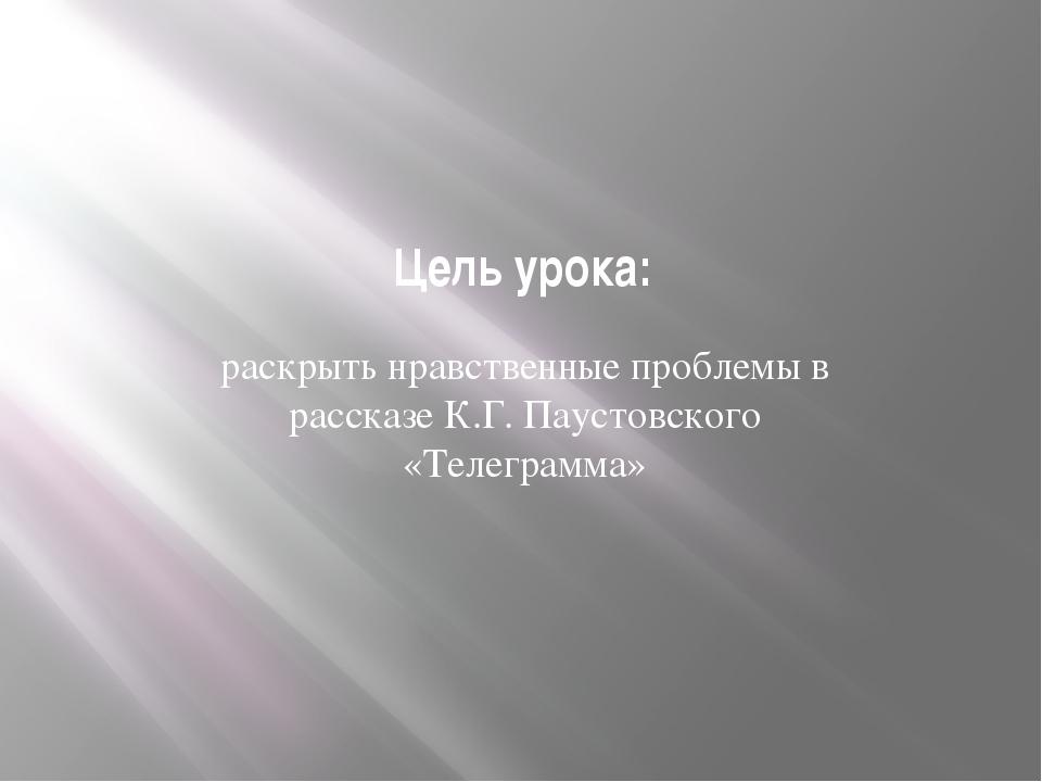 Цель урока: раскрыть нравственные проблемы в рассказе К.Г. Паустовского «Теле...