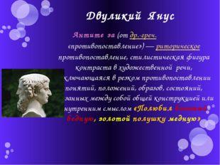 Двуликий Янус Антите́за (от др.-греч. ἀντίθεσις «противопоставление»)— ритор