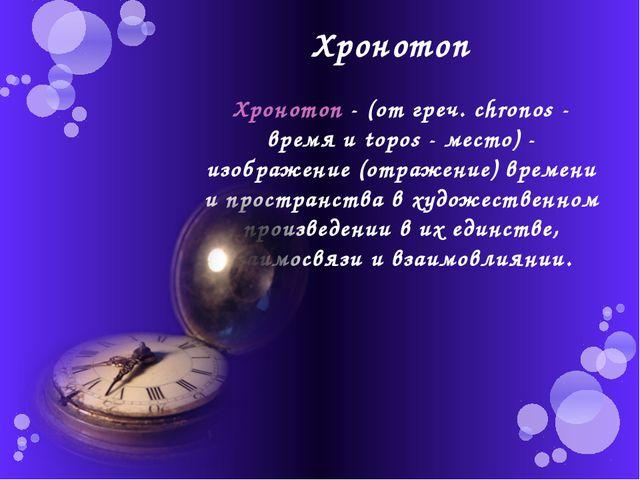 Хронотоп Хронотоп - (от греч. chronos - время и topos - место) - изображение...