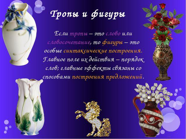 Тропы и фигуры Если тропы – это слово или словосочетание, то фигуры – это осо...
