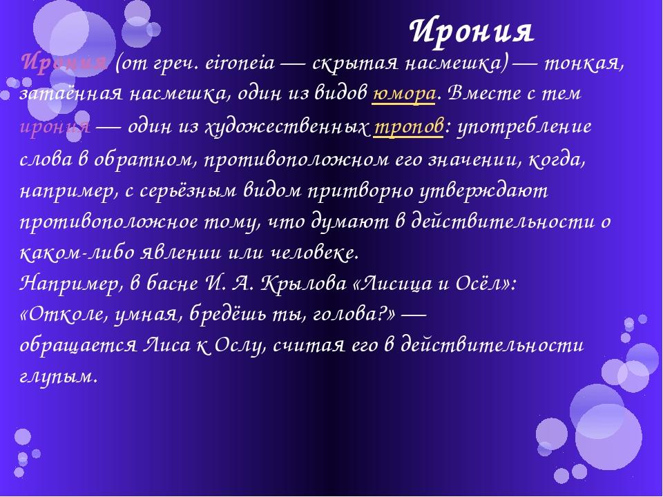 Ирония Ирония (от греч. eironeia — скрытая насмешка) — тонкая, затаённая насм...