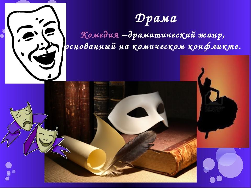 Драма Комедия –драматический жанр, основанный на комическом конфликте.