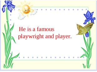 He is a famous playwright and player.