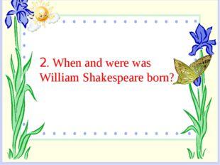 2. When and were was William Shakespeare born?