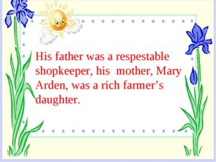 His father was a respestable shopkeeper, his mother, Mary Arden, was a rich f