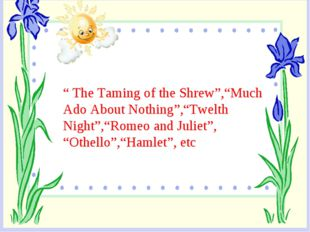 """ The Taming of the Shrew"",""Much Ado About Nothing"",""Twelth Night"",""Romeo and"