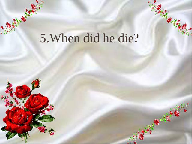 9 5.When did he die?