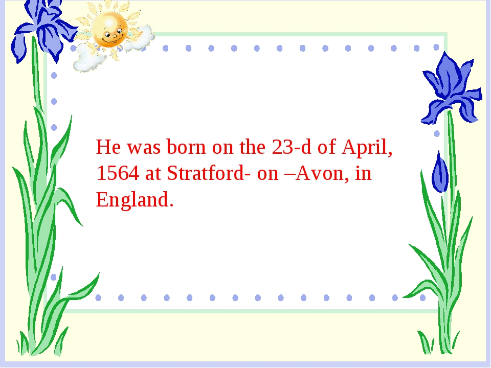 He was born on the 23-d of April, 1564 at Stratford- on –Avon, in England.
