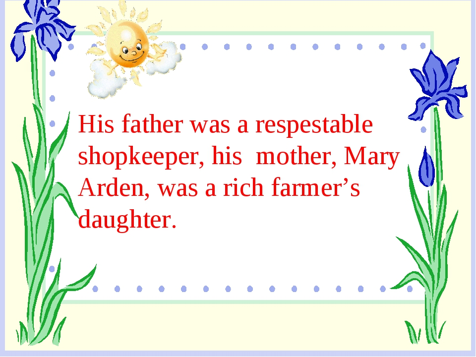 His father was a respestable shopkeeper, his mother, Mary Arden, was a rich f...