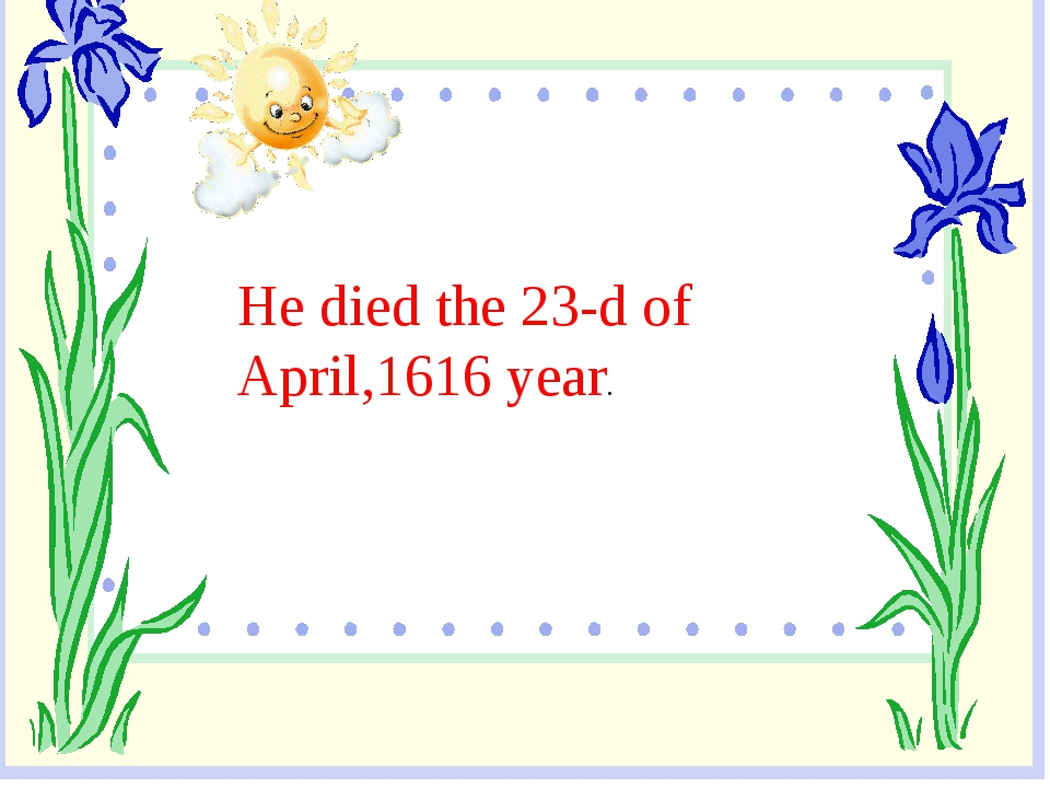 He died the 23-d of April,1616 year.