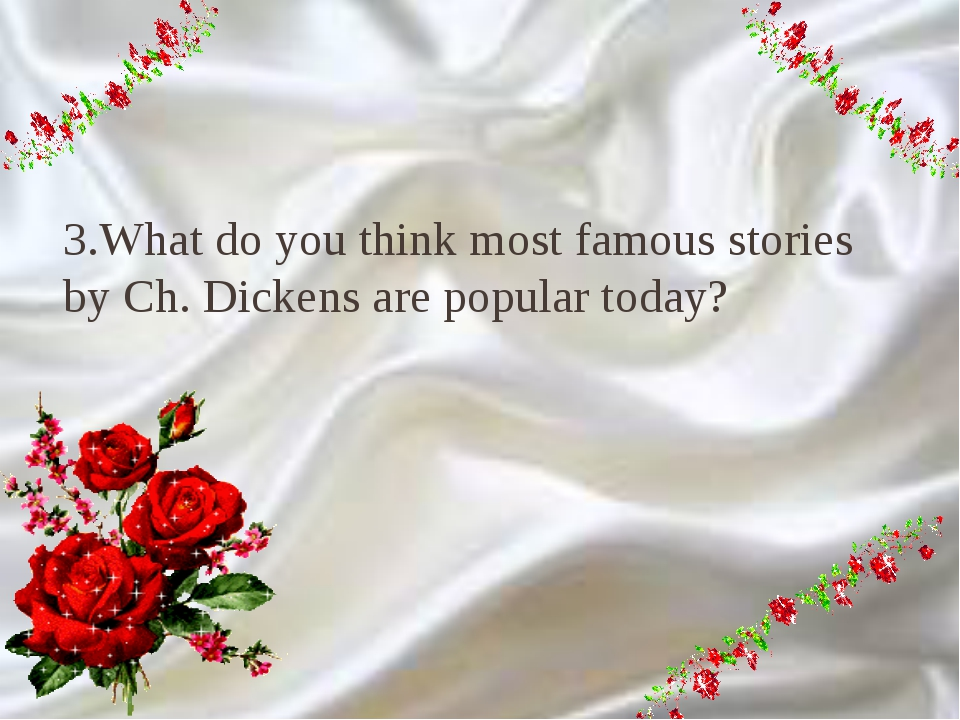9 3.What do you think most famous stories by Ch. Dickens are popular today?