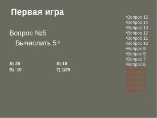 Первая игра Вопрос №5 Вычислить 5-2 А) 25Б) 10 В) -10Г) 1/25 Вопрос 15
