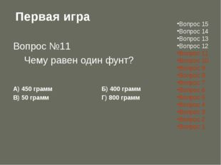 Первая игра Вопрос №11  Чему равен один фунт? А) 450 граммБ) 400 грамм В)