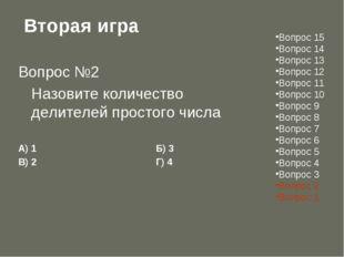 Вторая игра Вопрос №2 Назовите количество делителей простого числа А) 1Б