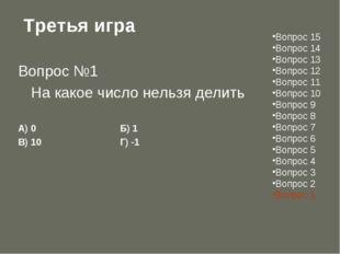 Третья игра Вопрос №1 На какое число нельзя делить А) 0Б) 1 В) 10Г) -
