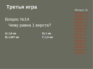 Третья игра Вопрос №14 Чему равна 1 верста? А) 1,8 кмБ) 1 км В) 1,067 км