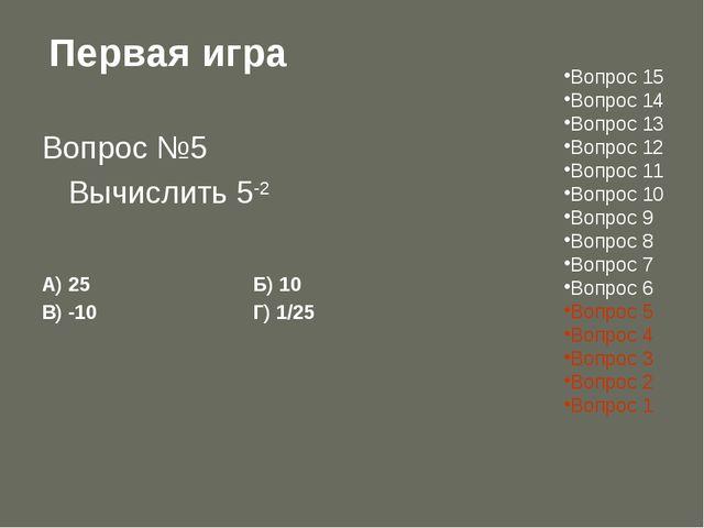 Первая игра Вопрос №5 Вычислить 5-2 А) 25Б) 10 В) -10Г) 1/25 Вопрос 15...