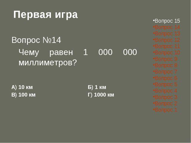 Первая игра Вопрос №14 Чему равен 1 000 000 миллиметров? А) 10 кмБ) 1 км...