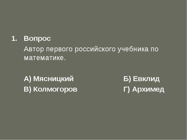 Первый отборочный тур Вопрос Автор первого российского учебника по математик...