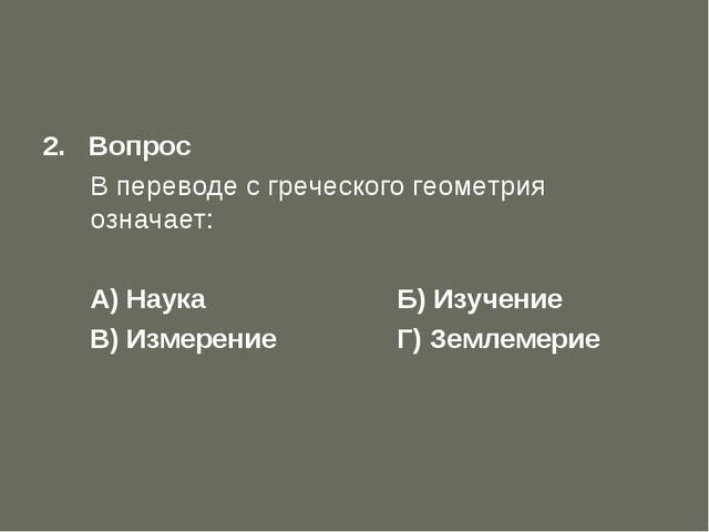 Первый отборочный тур 2. Вопрос В переводе с греческого геометрия означает:...