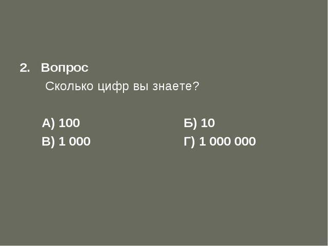Первый отборочный тур 2. Вопрос  Сколько цифр вы знаете? А) 100 Б) 10...