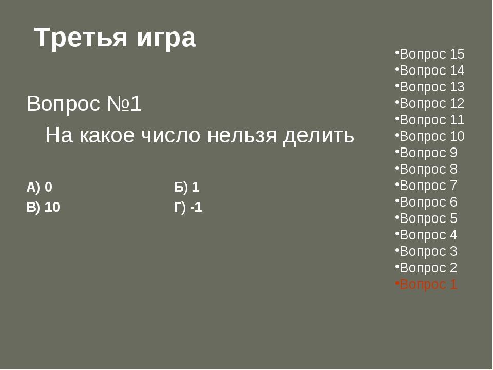 Третья игра Вопрос №1 На какое число нельзя делить А) 0Б) 1 В) 10Г) -...