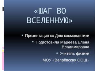 «ШАГ ВО ВСЕЛЕННУЮ» Презентация ко Дню космонавтики Подготовила Мареева Елена