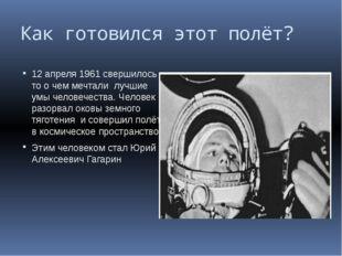 Как готовился этот полёт? 12 апреля 1961 свершилось то о чем мечтали лучшие у