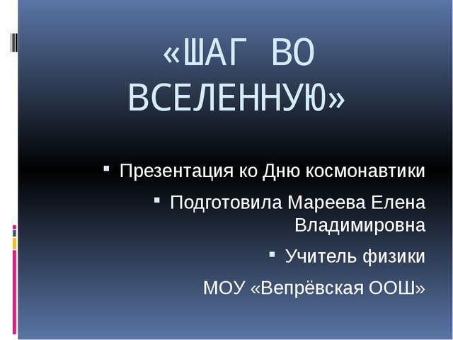 «ШАГ ВО ВСЕЛЕННУЮ» Презентация ко Дню космонавтики Подготовила Мареева Елена...