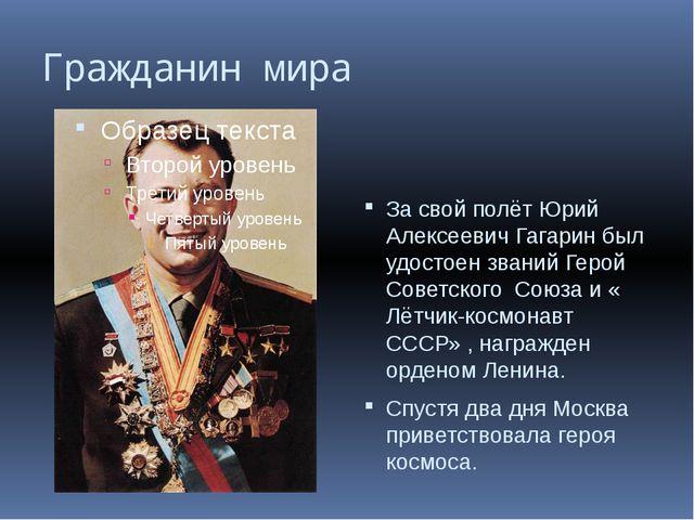 Гражданин мира За свой полёт Юрий Алексеевич Гагарин был удостоен званий Геро...