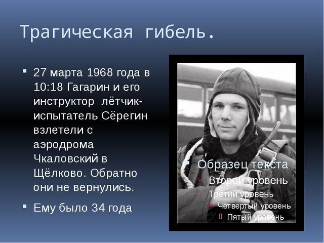 Трагическая гибель. 27 марта 1968 года в 10:18 Гагарин и его инструктор лётчи...