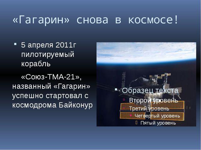 «Гагарин» снова в космосе! 5 апреля 2011г пилотируемый корабль «Союз-ТМА-21»,...