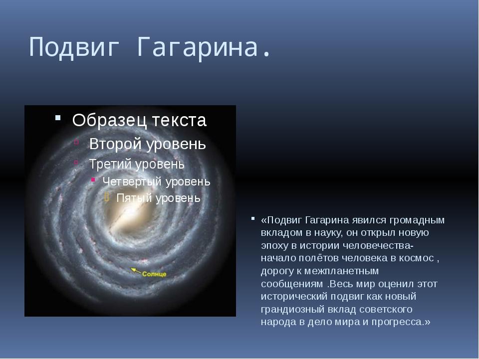 Подвиг Гагарина. «Подвиг Гагарина явился громадным вкладом в науку, он открыл...