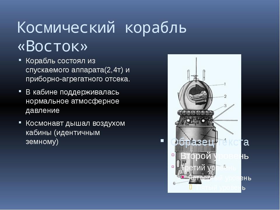 Космический корабль «Восток» Корабль состоял из спускаемого аппарата(2,4т) и...