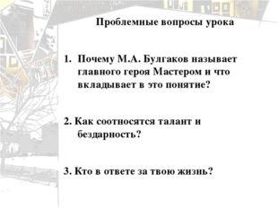 Проблемные вопросы урока Почему М.А. Булгаков называет главного героя Мастеро