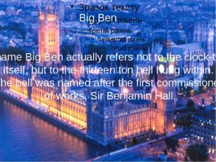 Big Ben He name Big Ben actually refers not to the clock-tower itself, but t