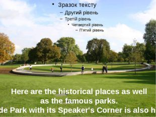 Here are the historical places as well as the famous parks. Hyde Park with i