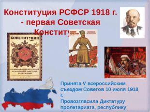 Принята V всероссийским съездом Советов 10 июля 1918 г. Провозгласила Диктату